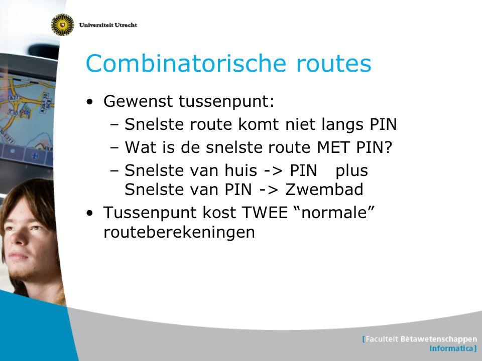 Combinatorische routes •Gewenst tussenpunt: –Snelste route komt niet langs PIN –Wat is de snelste route MET PIN? –Snelste van huis -> PIN plus Snelste