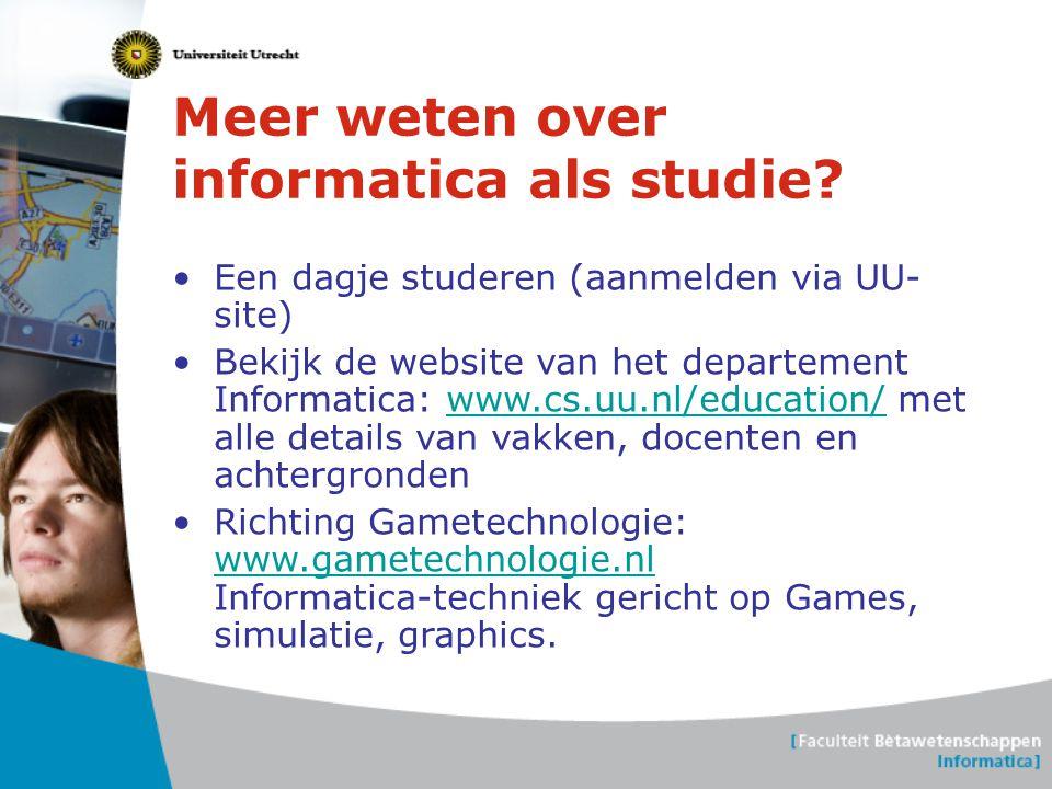 Meer weten over informatica als studie? •Een dagje studeren (aanmelden via UU- site) •Bekijk de website van het departement Informatica: www.cs.uu.nl/