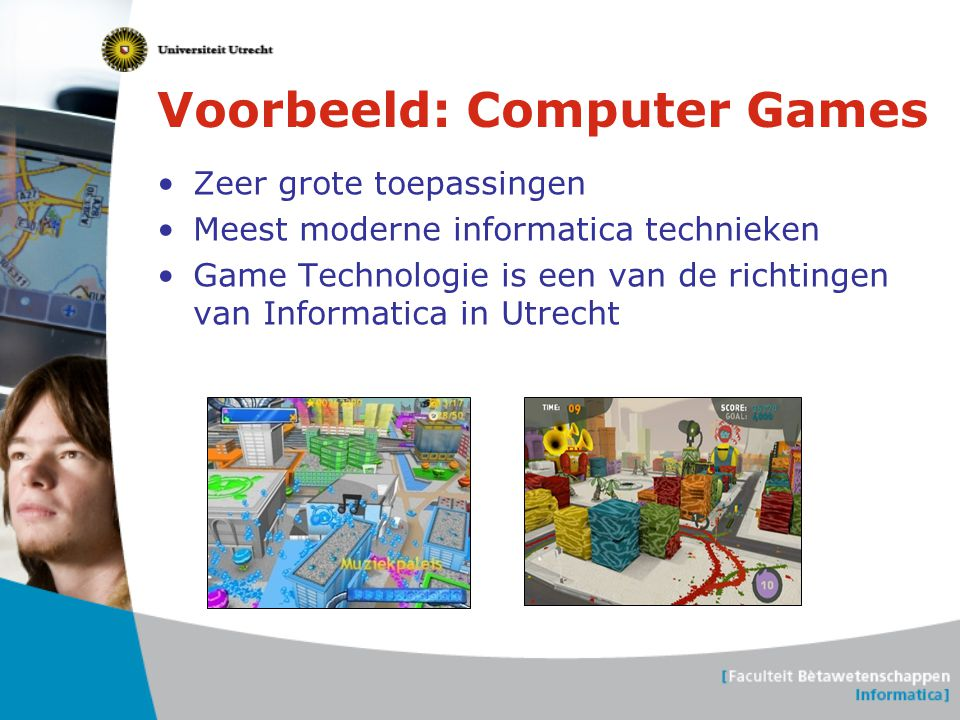 Voorbeeld: Computer Games •Zeer grote toepassingen •Meest moderne informatica technieken •Game Technologie is een van de richtingen van Informatica in