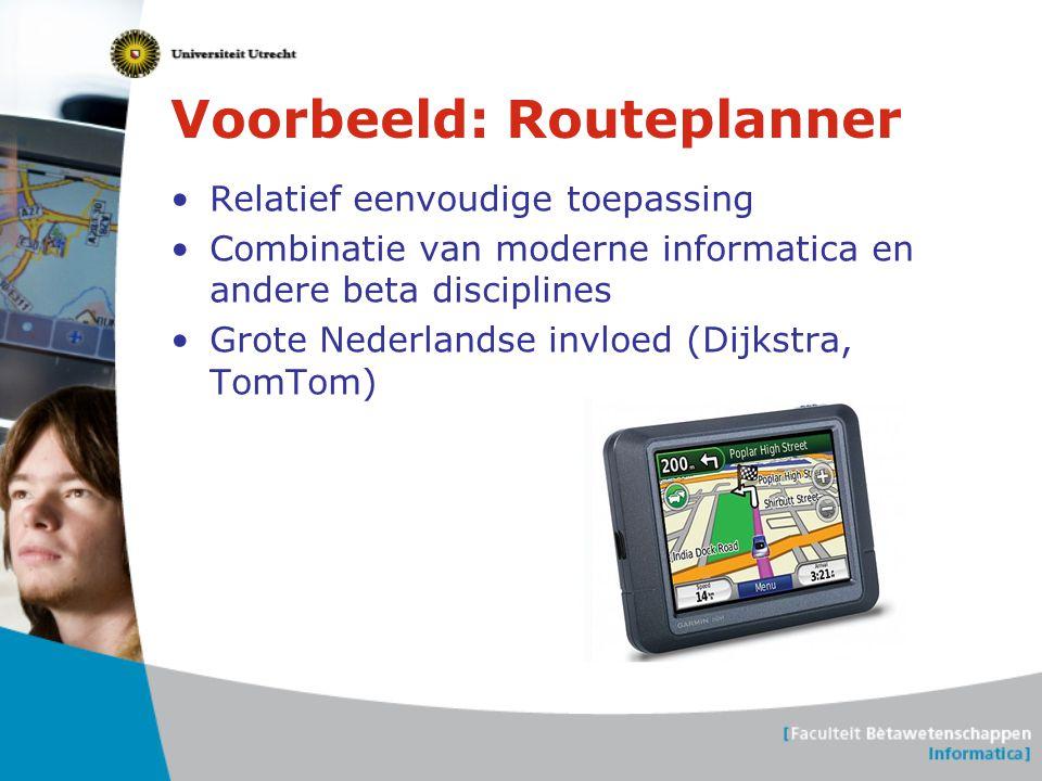 Voorbeeld: Routeplanner •Relatief eenvoudige toepassing •Combinatie van moderne informatica en andere beta disciplines •Grote Nederlandse invloed (Dij