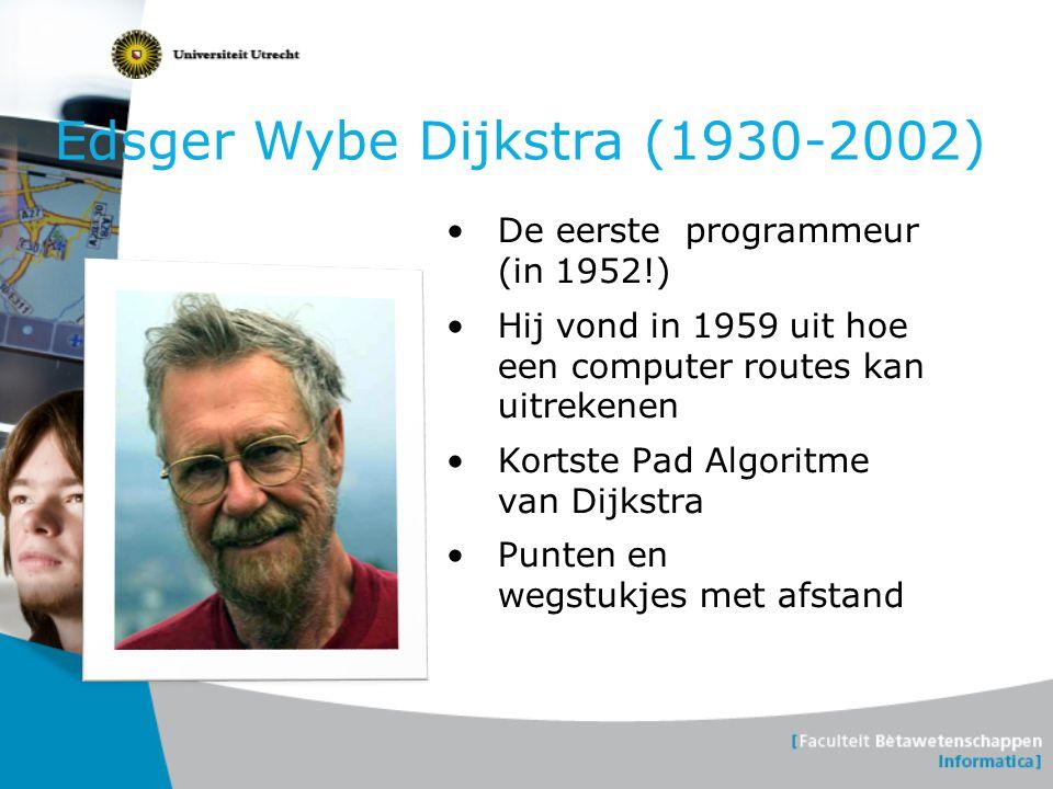 Edsger Wybe Dijkstra (1930-2002) •De eerste programmeur (in 1952!) •Hij vond in 1959 uit hoe een computer routes kan uitrekenen •Kortste Pad Algoritme