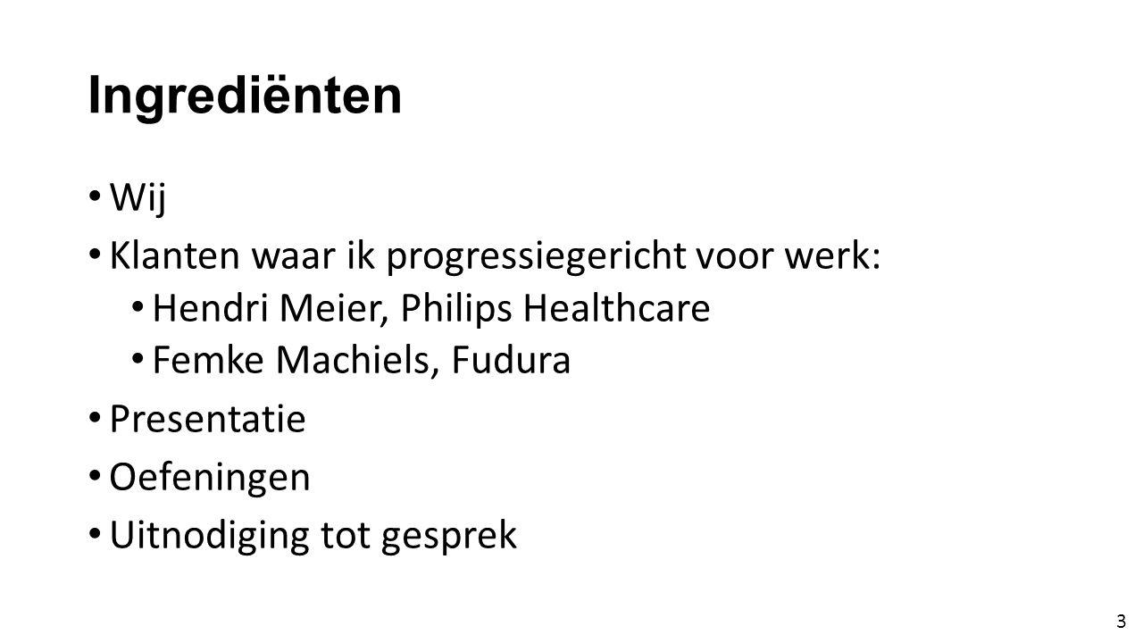 Ingrediënten • Wij • Klanten waar ik progressiegericht voor werk: • Hendri Meier, Philips Healthcare • Femke Machiels, Fudura • Presentatie • Oefeningen • Uitnodiging tot gesprek 3