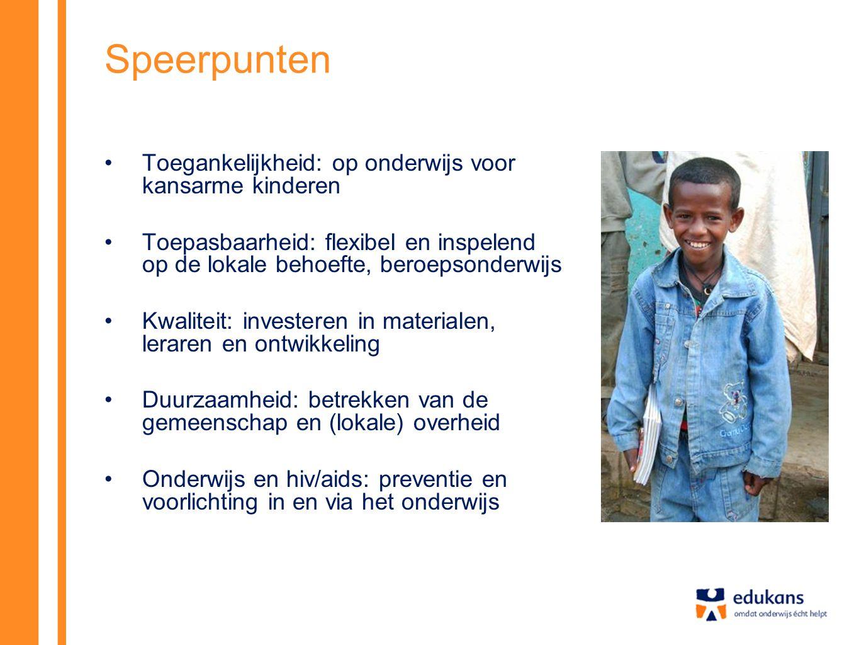 Speerpunten •Toegankelijkheid: op onderwijs voor kansarme kinderen •Toepasbaarheid: flexibel en inspelend op de lokale behoefte, beroepsonderwijs •Kwaliteit: investeren in materialen, leraren en ontwikkeling •Duurzaamheid: betrekken van de gemeenschap en (lokale) overheid •Onderwijs en hiv/aids: preventie en voorlichting in en via het onderwijs