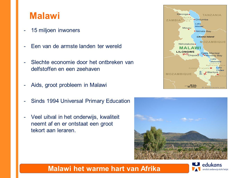 Malawi -15 miljoen inwoners -Een van de armste landen ter wereld -Slechte economie door het ontbreken van delfstoffen en een zeehaven -Aids, groot probleem in Malawi -Sinds 1994 Universal Primary Education -Veel uitval in het onderwijs, kwaliteit neemt af en er ontstaat een groot tekort aan leraren.