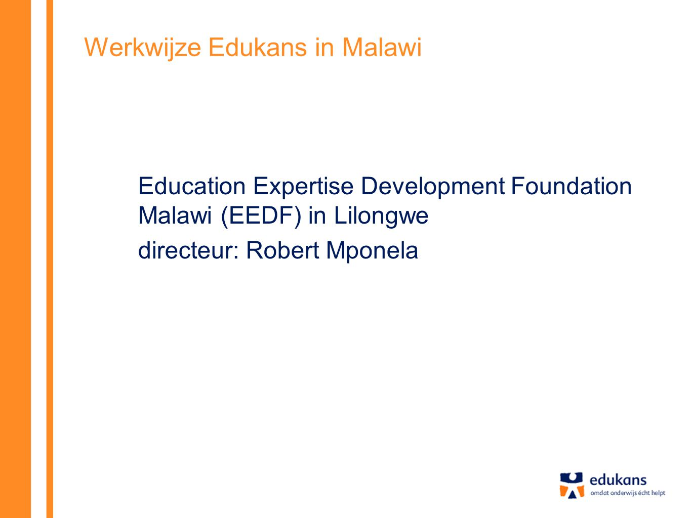 Werkwijze Edukans in Malawi Education Expertise Development Foundation Malawi (EEDF) in Lilongwe directeur: Robert Mponela