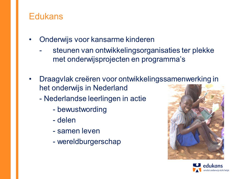 Edukans •Onderwijs voor kansarme kinderen - steunen van ontwikkelingsorganisaties ter plekke met onderwijsprojecten en programma's •Draagvlak creëren voor ontwikkelingssamenwerking in het onderwijs in Nederland - Nederlandse leerlingen in actie - bewustwording - delen - samen leven - wereldburgerschap
