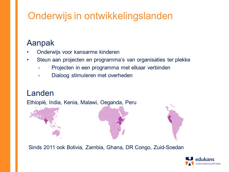 Onderwijs in ontwikkelingslanden Aanpak •Onderwijs voor kansarme kinderen •Steun aan projecten en programma's van organisaties ter plekke -Projecten in een programma met elkaar verbinden -Dialoog stimuleren met overheden Landen Ethiopië, India, Kenia, Malawi, Oeganda, Peru Sinds 2011 ook Bolivia, Zambia, Ghana, DR Congo, Zuid-Soedan