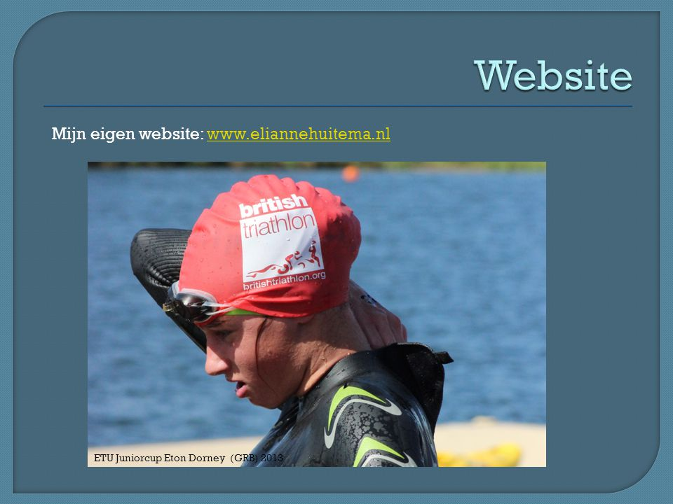 Mijn eigen website: www.eliannehuitema.nlwww.eliannehuitema.nl ETU Juniorcup Eton Dorney (GRB) 2013