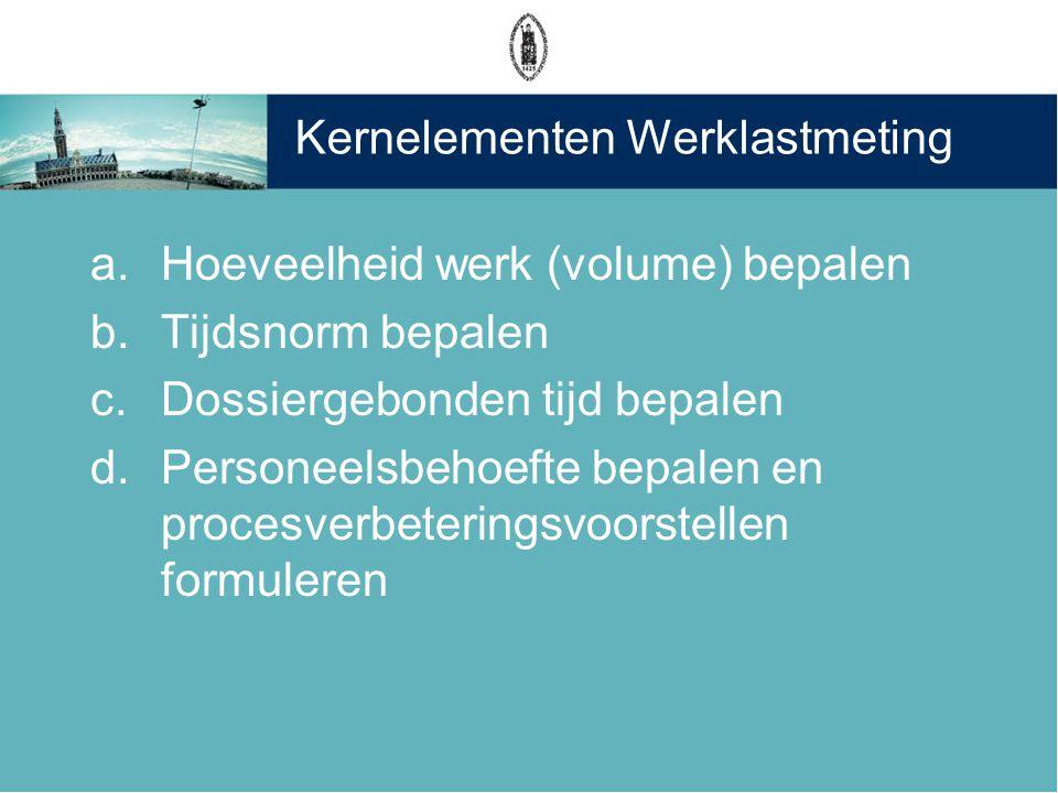 Kernelementen Werklastmeting a.Hoeveelheid werk (volume) bepalen b.Tijdsnorm bepalen c.Dossiergebonden tijd bepalen d.Personeelsbehoefte bepalen en pr