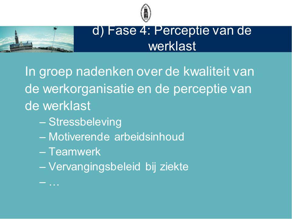 d) Fase 4: Perceptie van de werklast In groep nadenken over de kwaliteit van de werkorganisatie en de perceptie van de werklast –Stressbeleving –Motiv