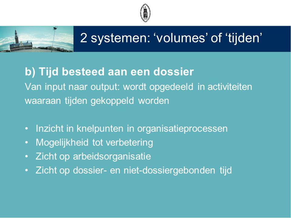 2 systemen: 'volumes' of 'tijden' b) Tijd besteed aan een dossier Van input naar output: wordt opgedeeld in activiteiten waaraan tijden gekoppeld word