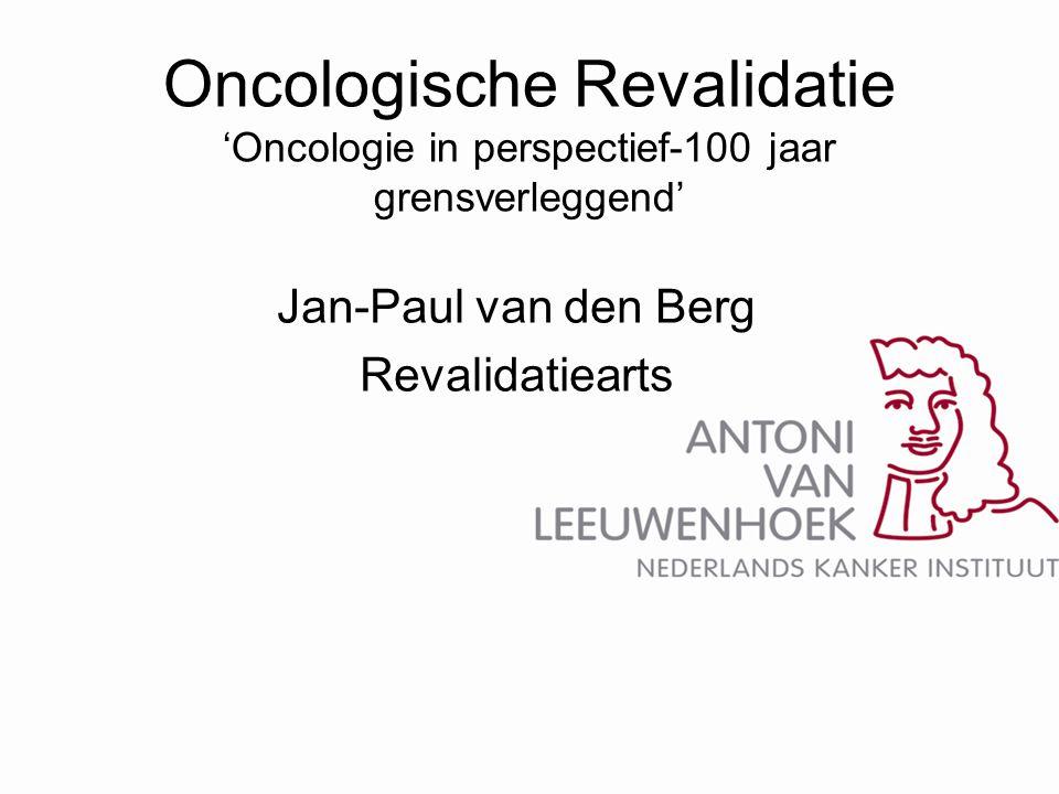 Oncologische Revalidatie 'Oncologie in perspectief-100 jaar grensverleggend' Jan-Paul van den Berg Revalidatiearts