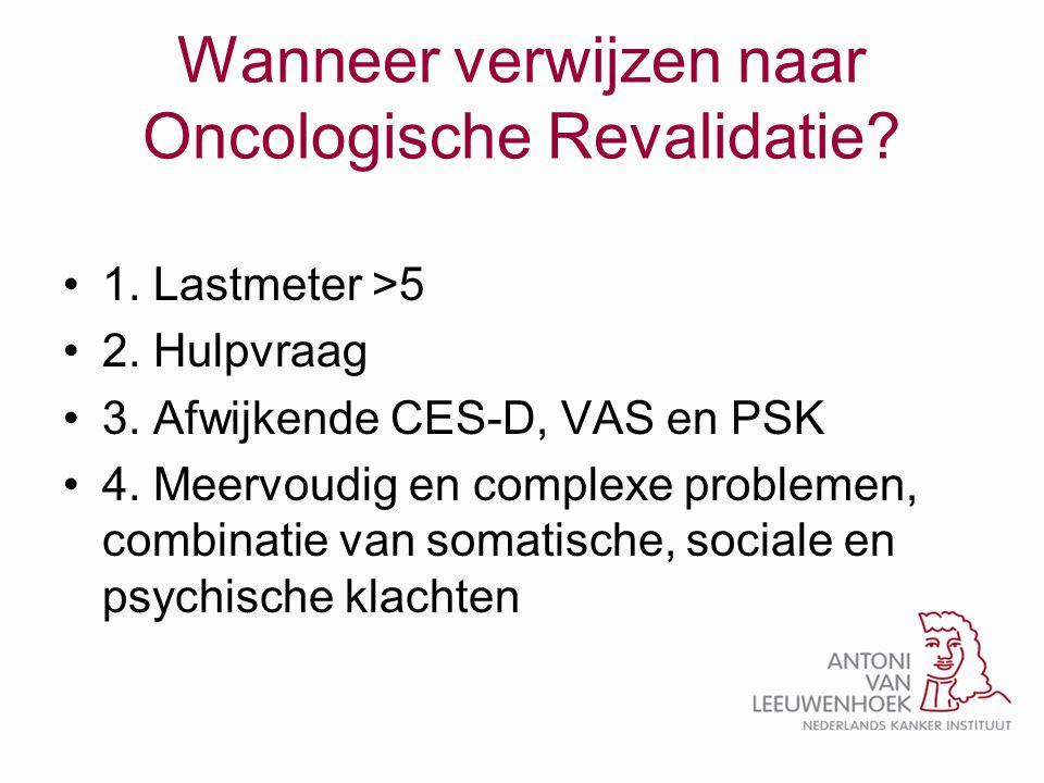 Wanneer verwijzen naar Oncologische Revalidatie? •1. Lastmeter >5 •2. Hulpvraag •3. Afwijkende CES-D, VAS en PSK •4. Meervoudig en complexe problemen,