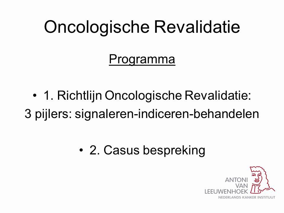 Oncologische Revalidatie Programma •1. Richtlijn Oncologische Revalidatie: 3 pijlers: signaleren-indiceren-behandelen •2. Casus bespreking