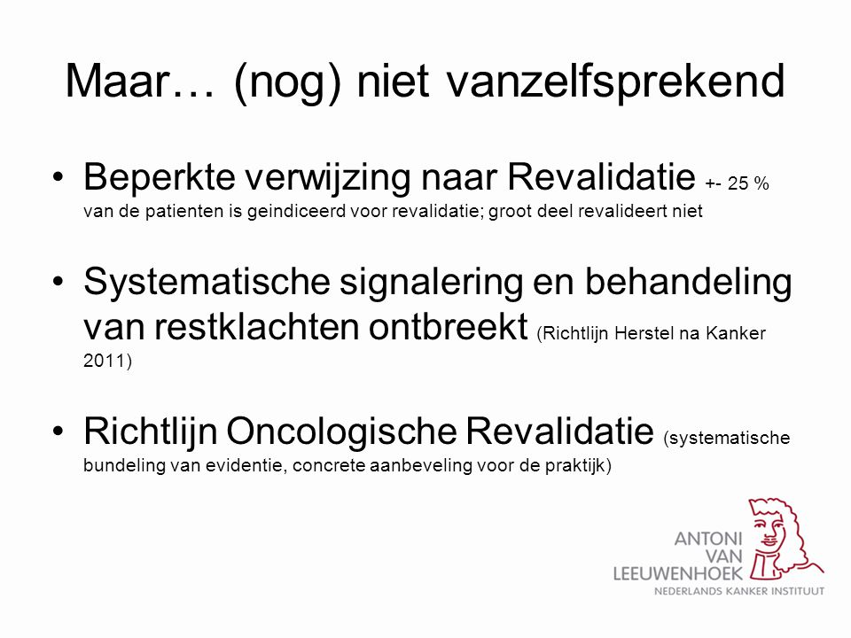 Maar… (nog) niet vanzelfsprekend •Beperkte verwijzing naar Revalidatie +- 25 % van de patienten is geindiceerd voor revalidatie; groot deel revalideer
