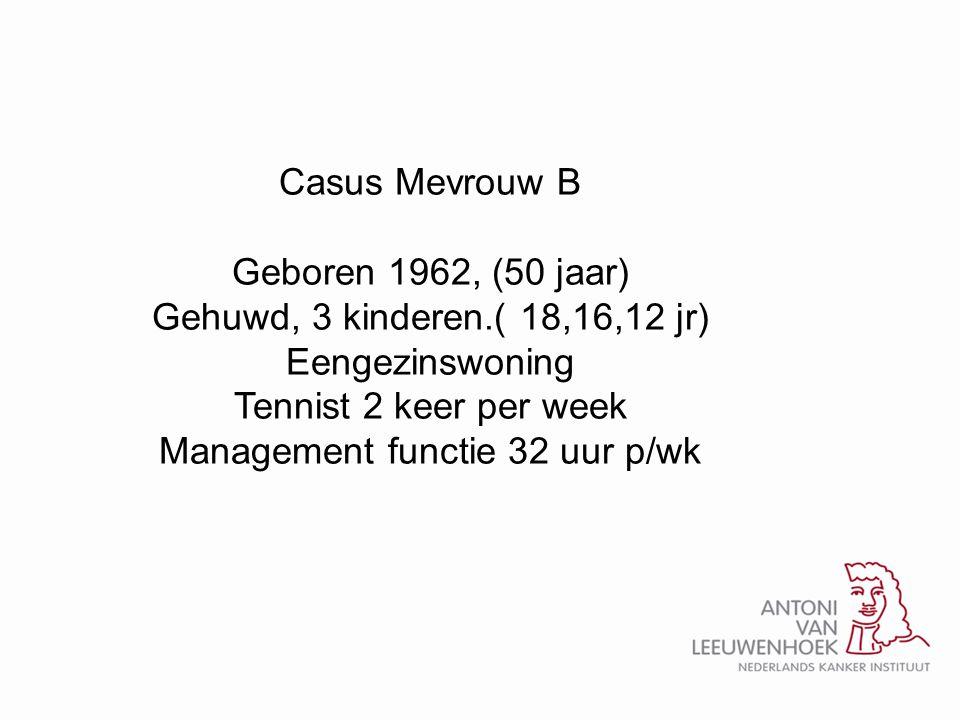 Casus Mevrouw B Geboren 1962, (50 jaar) Gehuwd, 3 kinderen.( 18,16,12 jr) Eengezinswoning Tennist 2 keer per week Management functie 32 uur p/wk