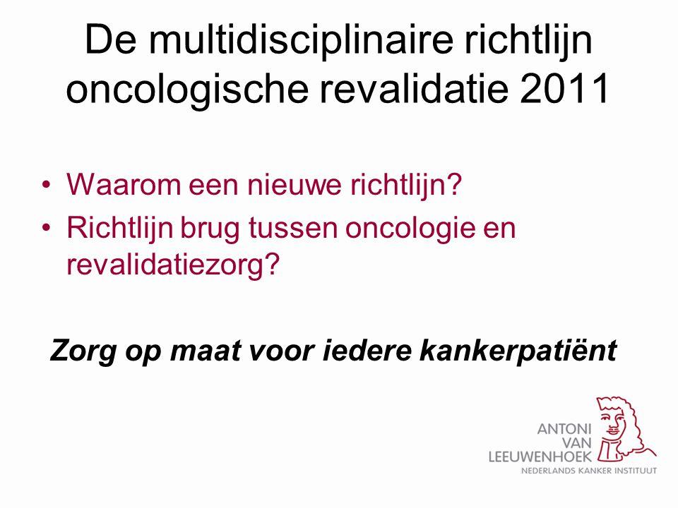 Richtlijn oncologische revalidatie • Na afloop behandeling: (evidentie) •Langdurige (vaak ernstige) vermoeidheid > 50% •Depressie, angst (30-50%) •Algemeen slechtere lichamelijke gezondheidstoestand •Verminderd fysiek functioneren > 50% en conditieverlies (80-100%) •30 % van de kankerpatiënten is niet in staat te werken door de gevolgen van de kanker(behandeling) • In palliatieve fase: •Pijn, vermoeidheid, zwakte, energiegebrek