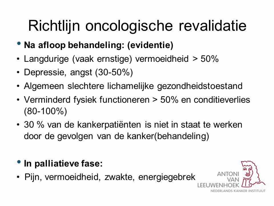 Richtlijn oncologische revalidatie • Na afloop behandeling: (evidentie) •Langdurige (vaak ernstige) vermoeidheid > 50% •Depressie, angst (30-50%) •Alg