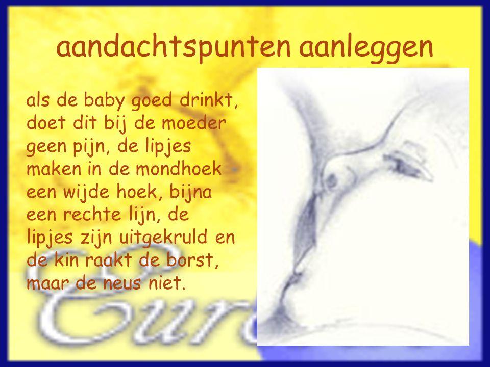 aandachtspunten aanleggen als de baby goed drinkt, doet dit bij de moeder geen pijn, de lipjes maken in de mondhoek een wijde hoek, bijna een rechte l