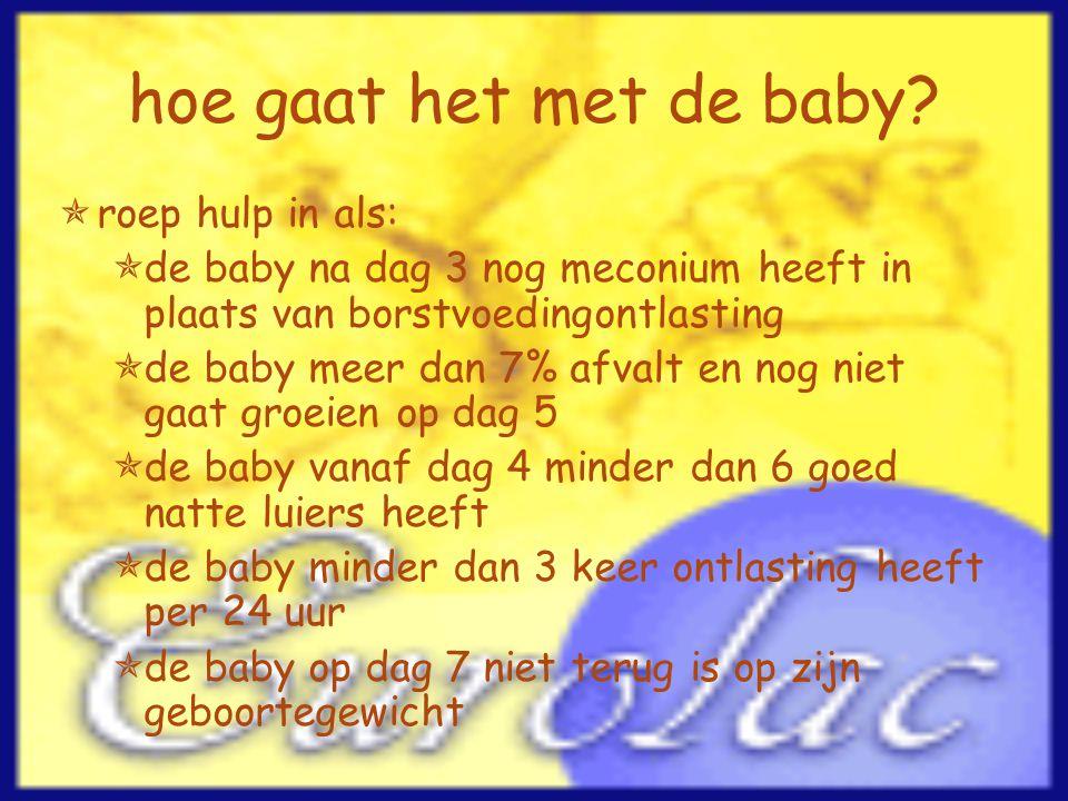 hoe gaat het met de baby?  roep hulp in als:  de baby na dag 3 nog meconium heeft in plaats van borstvoedingontlasting  de baby meer dan 7% afvalt