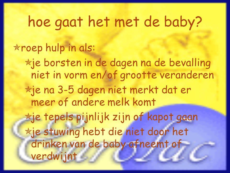 hoe gaat het met de baby?  roep hulp in als:  je borsten in de dagen na de bevalling niet in vorm en/of grootte veranderen  je na 3-5 dagen niet me