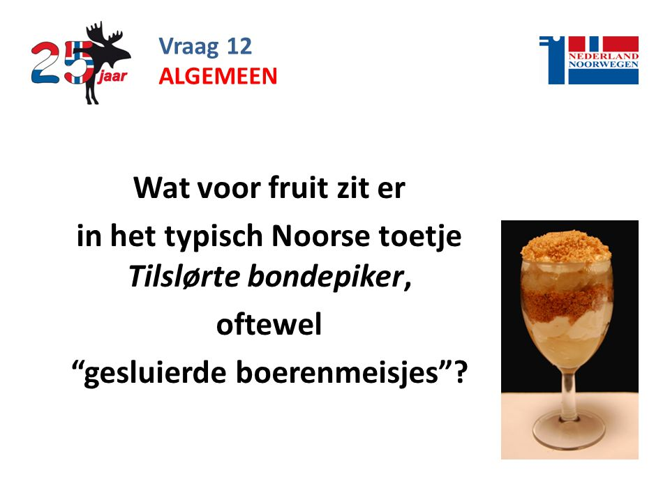 Vraag 12 Wat voor fruit zit er in het typisch Noorse toetje Tilslørte bondepiker, oftewel gesluierde boerenmeisjes .
