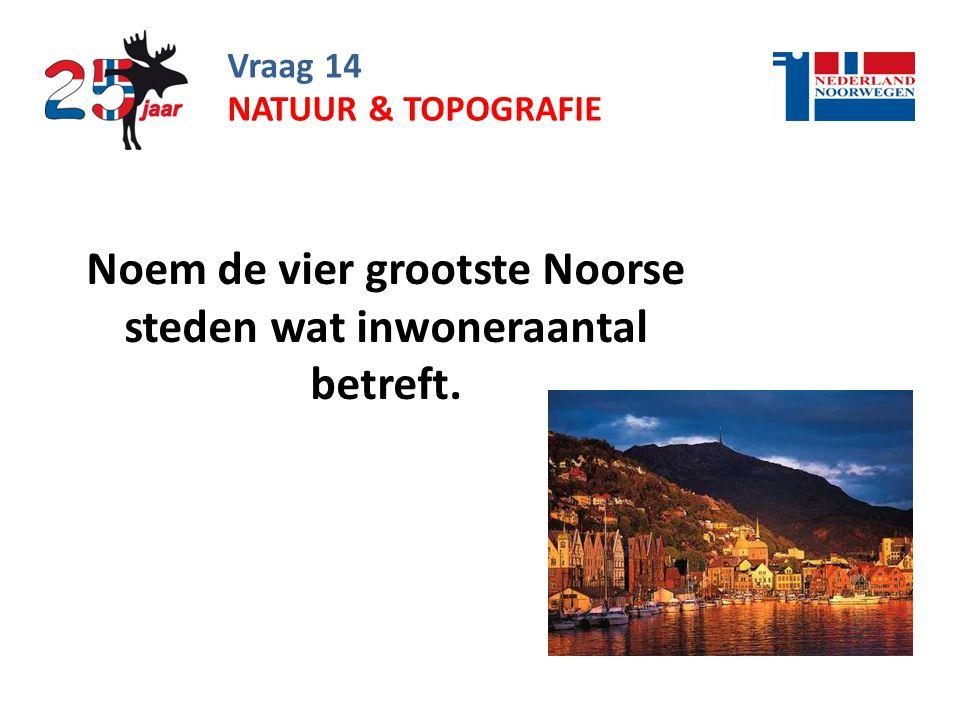 Vraag 14 Noem de vier grootste Noorse steden wat inwoneraantal betreft. NATUUR & TOPOGRAFIE