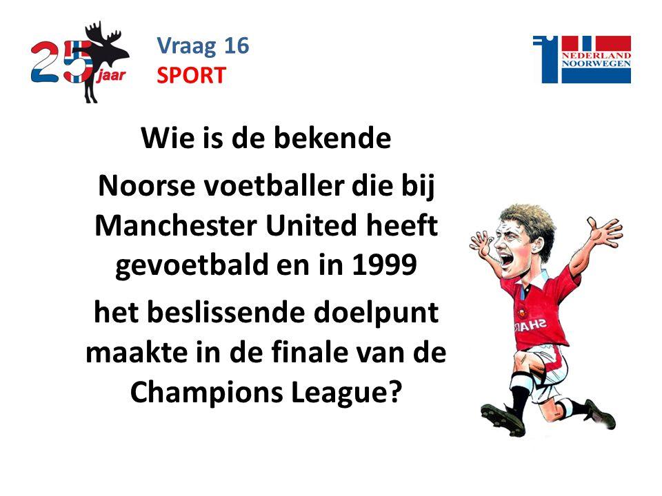 Vraag 16 Wie is de bekende Noorse voetballer die bij Manchester United heeft gevoetbald en in 1999 het beslissende doelpunt maakte in de finale van de Champions League.