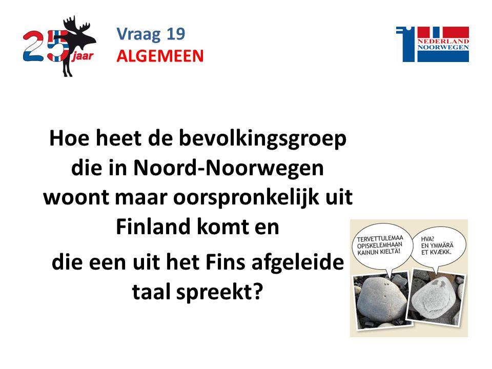 Vraag 19 Hoe heet de bevolkingsgroep die in Noord-Noorwegen woont maar oorspronkelijk uit Finland komt en die een uit het Fins afgeleide taal spreekt.