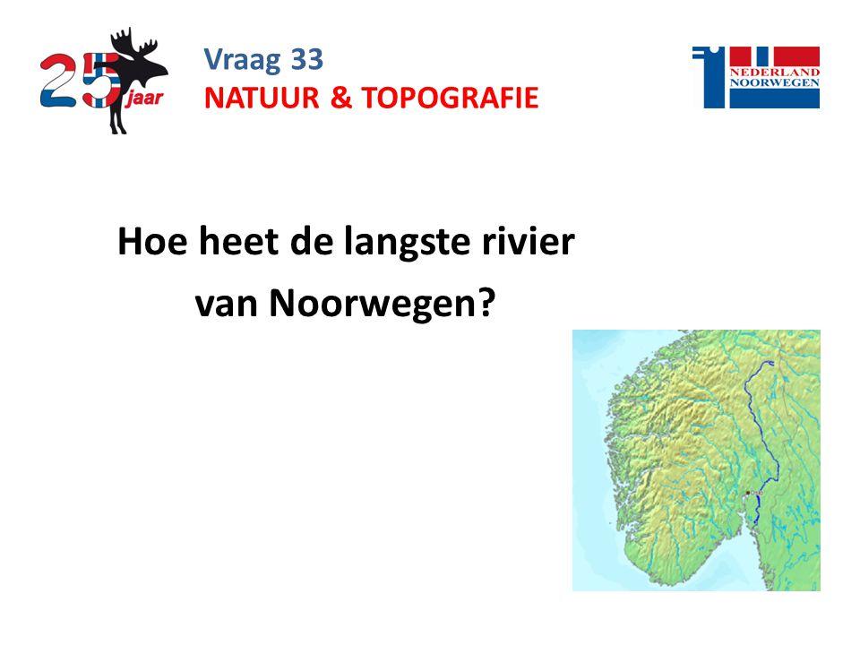 Vraag 33 Hoe heet de langste rivier van Noorwegen? NATUUR & TOPOGRAFIE