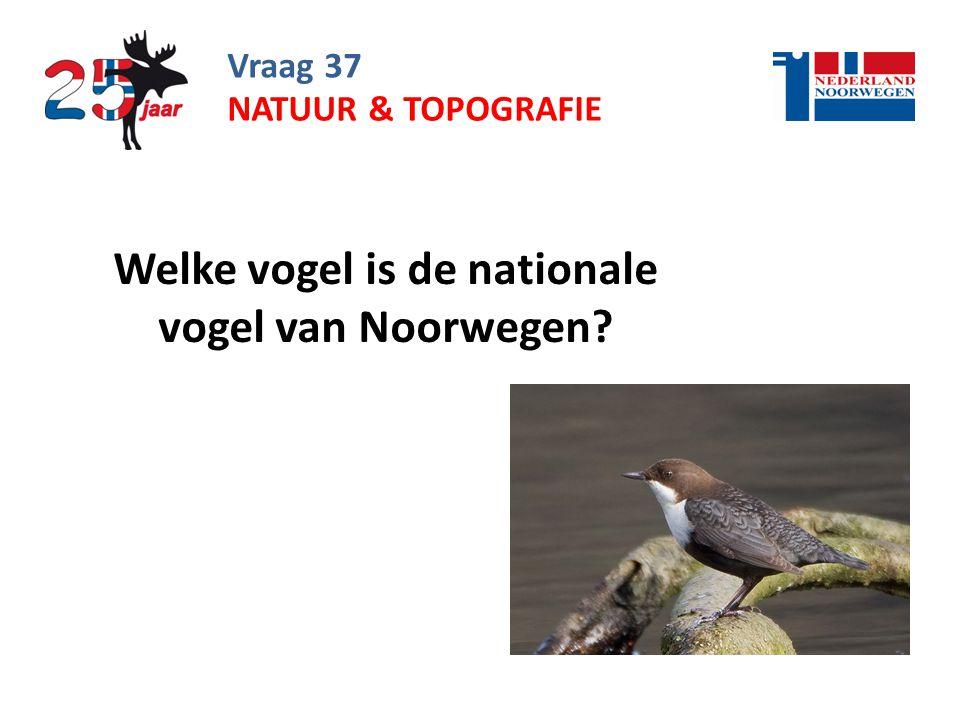 Vraag 37 Welke vogel is de nationale vogel van Noorwegen? NATUUR & TOPOGRAFIE