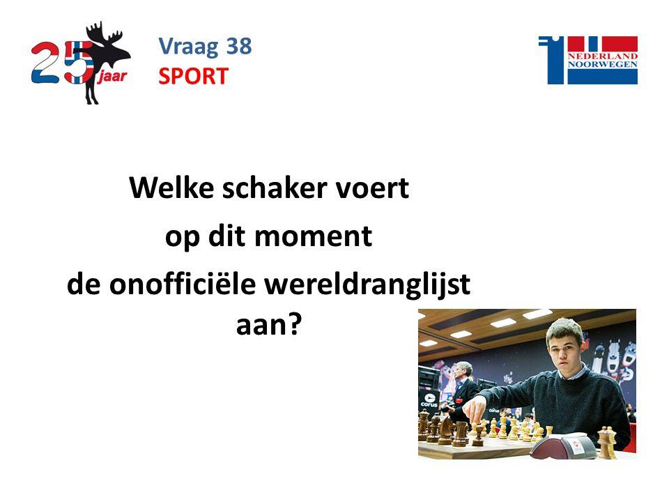 Vraag 38 Welke schaker voert op dit moment de onofficiële wereldranglijst aan? SPORT