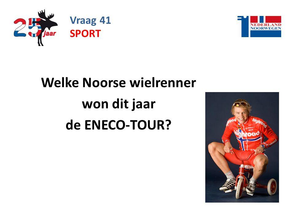Vraag 41 Welke Noorse wielrenner won dit jaar de ENECO-TOUR? SPORT