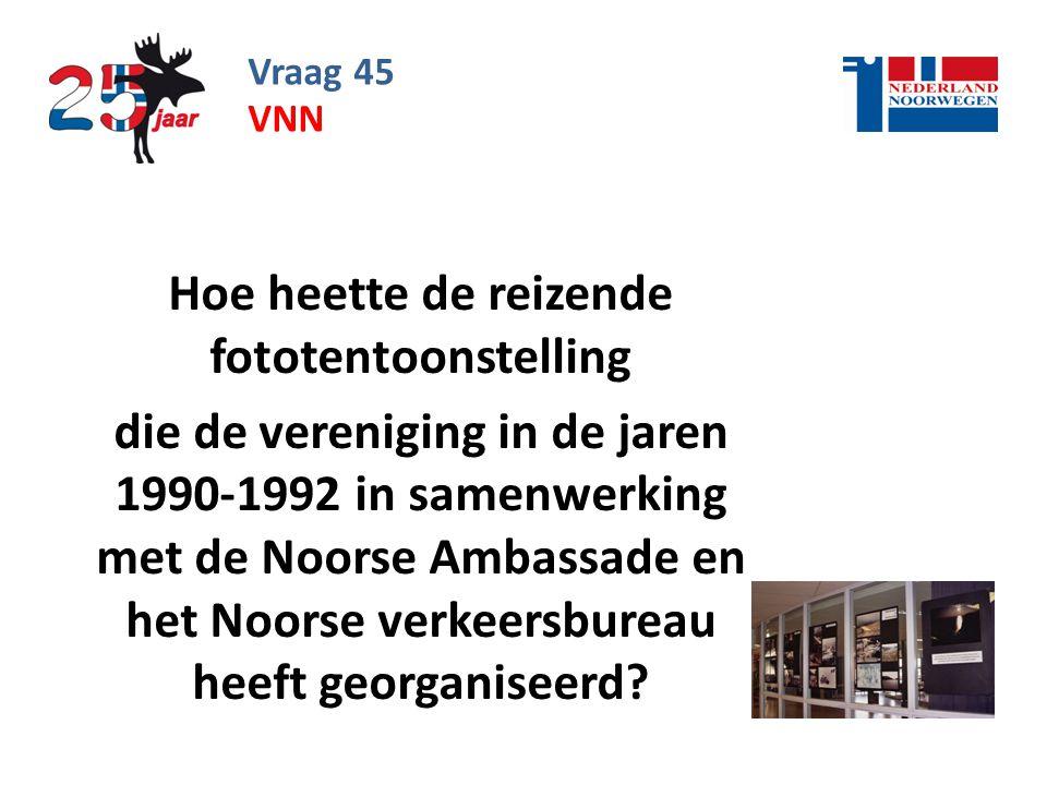 Vraag 45 Hoe heette de reizende fototentoonstelling die de vereniging in de jaren 1990-1992 in samenwerking met de Noorse Ambassade en het Noorse verkeersbureau heeft georganiseerd.