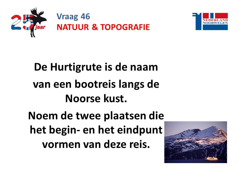 Vraag 46 De Hurtigrute is de naam van een bootreis langs de Noorse kust.
