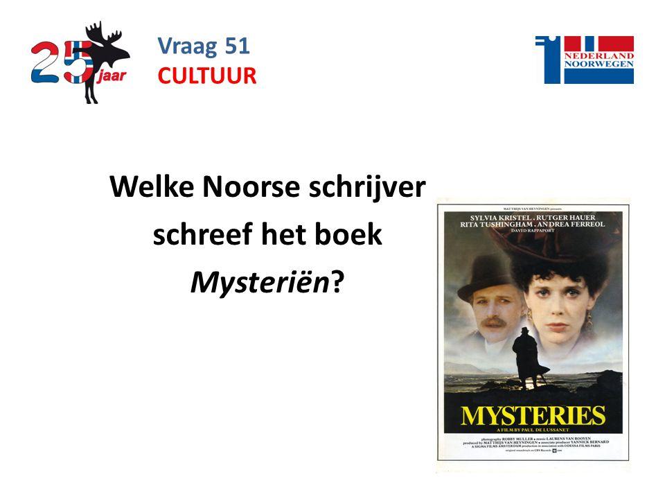Vraag 51 Welke Noorse schrijver schreef het boek Mysteriën? CULTUUR