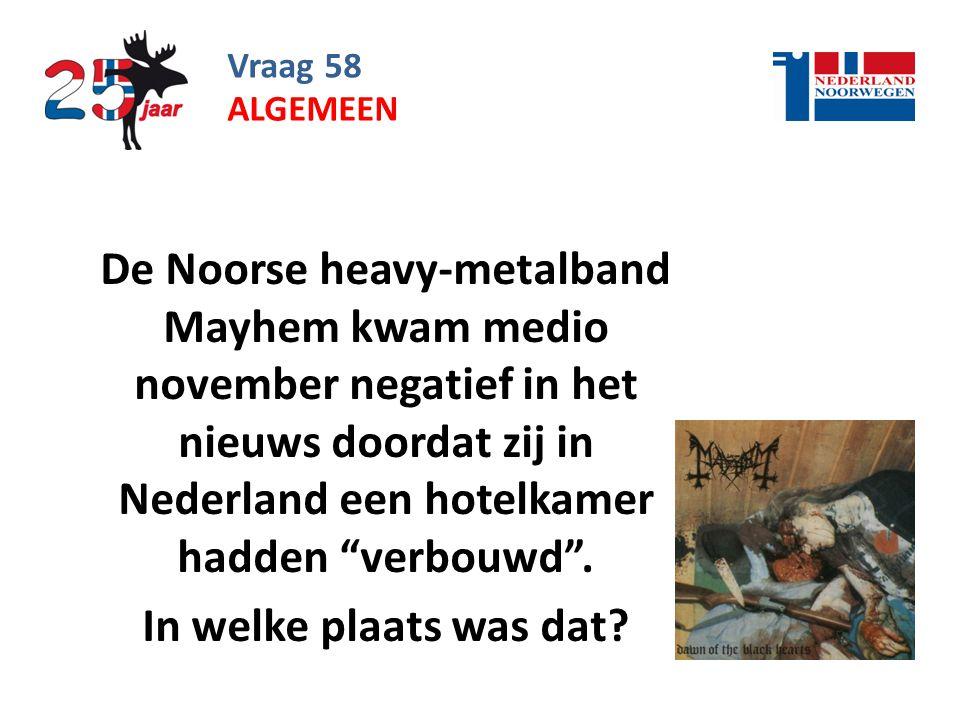 Vraag 58 De Noorse heavy-metalband Mayhem kwam medio november negatief in het nieuws doordat zij in Nederland een hotelkamer hadden verbouwd .