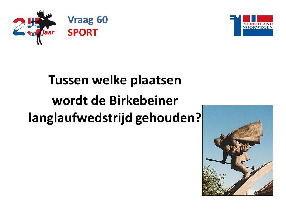 Vraag 60 Tussen welke plaatsen wordt de Birkebeiner langlaufwedstrijd gehouden? SPORT