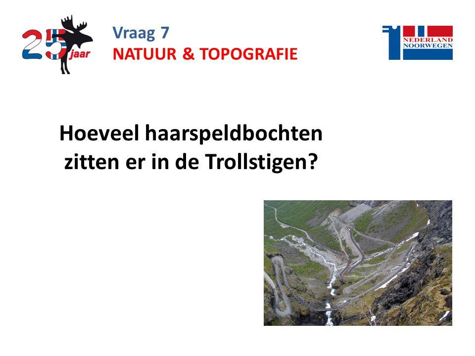 Vraag 7 Hoeveel haarspeldbochten zitten er in de Trollstigen? NATUUR & TOPOGRAFIE