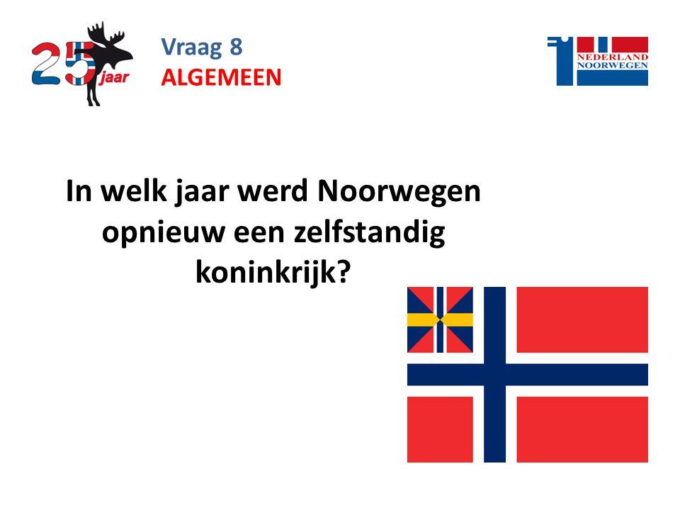 Vraag 8 In welk jaar werd Noorwegen opnieuw een zelfstandig koninkrijk? ALGEMEEN