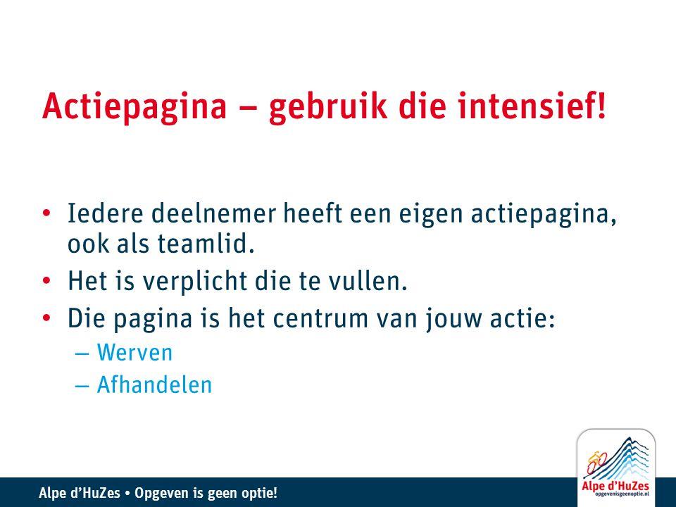 Alpe d'HuZes • Opgeven is geen optie! Actiepagina – gebruik die intensief! • Iedere deelnemer heeft een eigen actiepagina, ook als teamlid. • Het is v