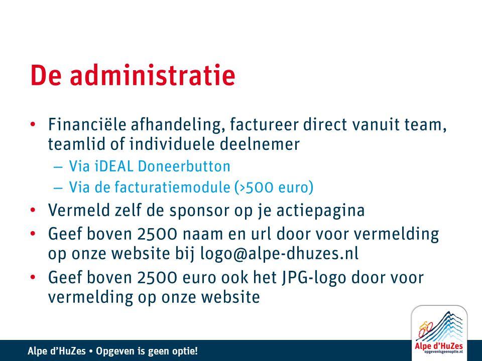 Alpe d'HuZes • Opgeven is geen optie! De administratie • Financiële afhandeling, factureer direct vanuit team, teamlid of individuele deelnemer – Via