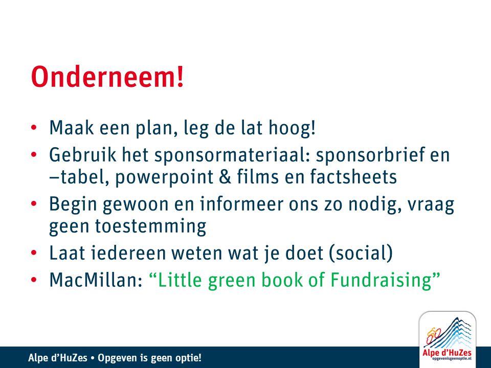 Alpe d'HuZes • Opgeven is geen optie! Onderneem! • Maak een plan, leg de lat hoog! • Gebruik het sponsormateriaal: sponsorbrief en –tabel, powerpoint