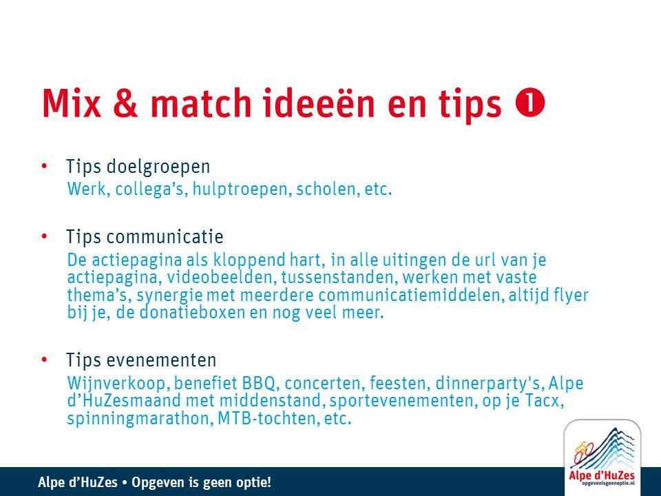 Alpe d'HuZes • Opgeven is geen optie! Mix & match ideeën en tips  • Tips doelgroepen Werk, collega's, hulptroepen, scholen, etc. • Tips communicatie