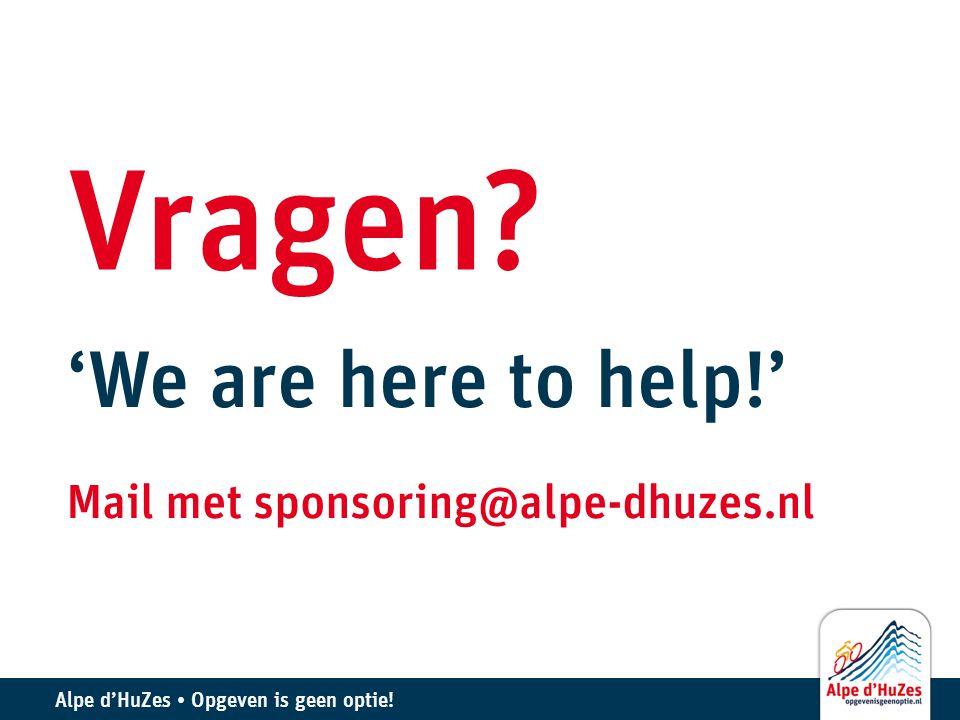 Alpe d'HuZes • Opgeven is geen optie! Vragen? 'We are here to help!' Mail met sponsoring@alpe-dhuzes.nl