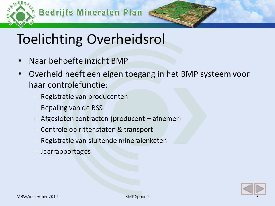 Toelichting Overheidsrol • Naar behoefte inzicht BMP • Overheid heeft een eigen toegang in het BMP systeem voor haar controlefunctie: – Registratie van producenten – Bepaling van de BSS – Afgesloten contracten (producent – afnemer) – Controle op rittenstaten & transport – Registratie van sluitende mineralenketen – Jaarrapportages BMP Spoor 26MBW/december 2012