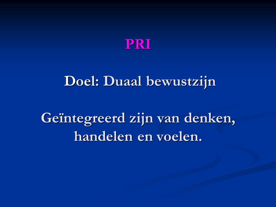 PRI Doel: Duaal bewustzijn Geïntegreerd zijn van denken, handelen en voelen.