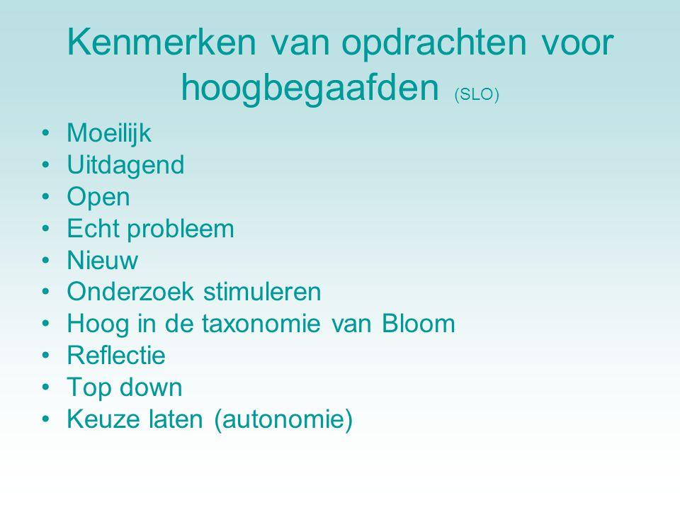 Kenmerken van opdrachten voor hoogbegaafden (SLO) •Moeilijk •Uitdagend •Open •Echt probleem •Nieuw •Onderzoek stimuleren •Hoog in de taxonomie van Bloom •Reflectie •Top down •Keuze laten (autonomie)