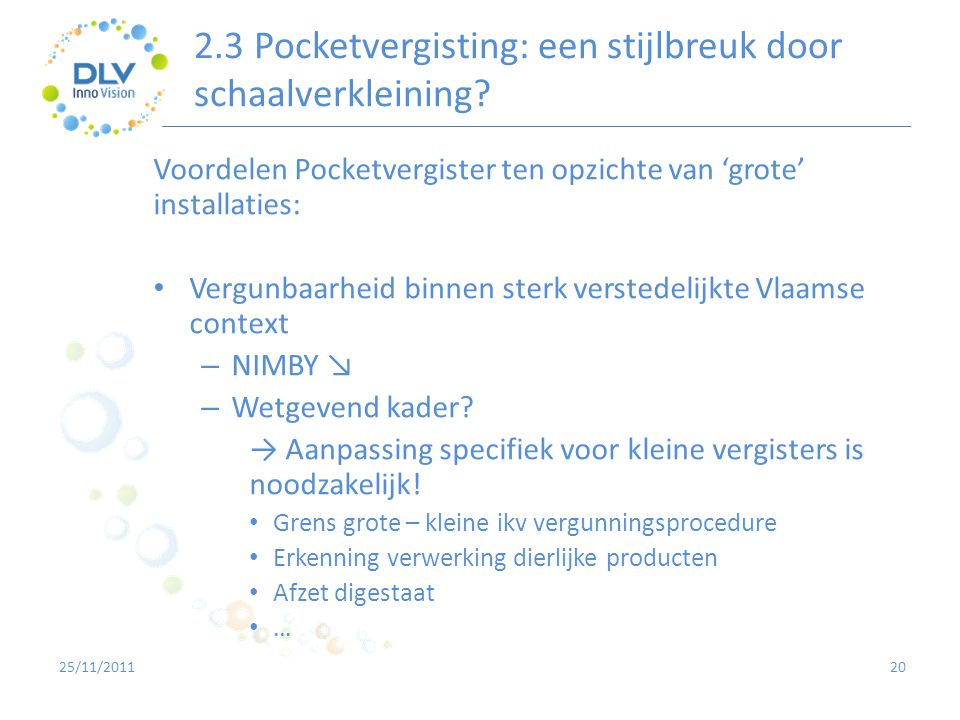 2.3 Pocketvergisting: een stijlbreuk door schaalverkleining? 20 Voordelen Pocketvergister ten opzichte van 'grote' installaties: • Vergunbaarheid binn