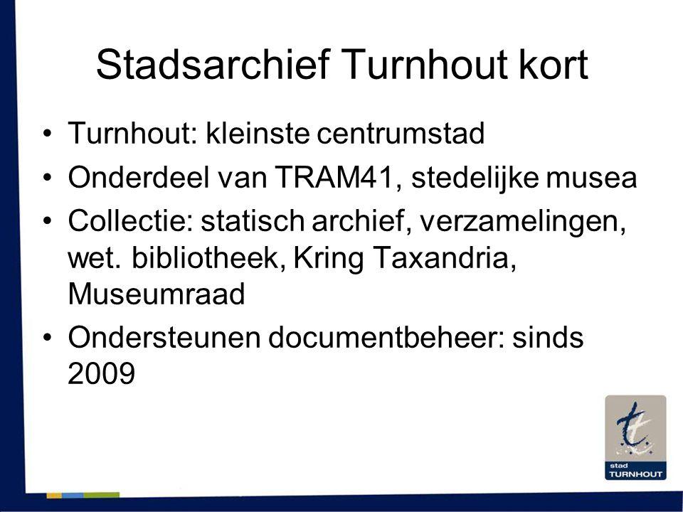 Stadsarchief Turnhout kort •Turnhout: kleinste centrumstad •Onderdeel van TRAM41, stedelijke musea •Collectie: statisch archief, verzamelingen, wet. b